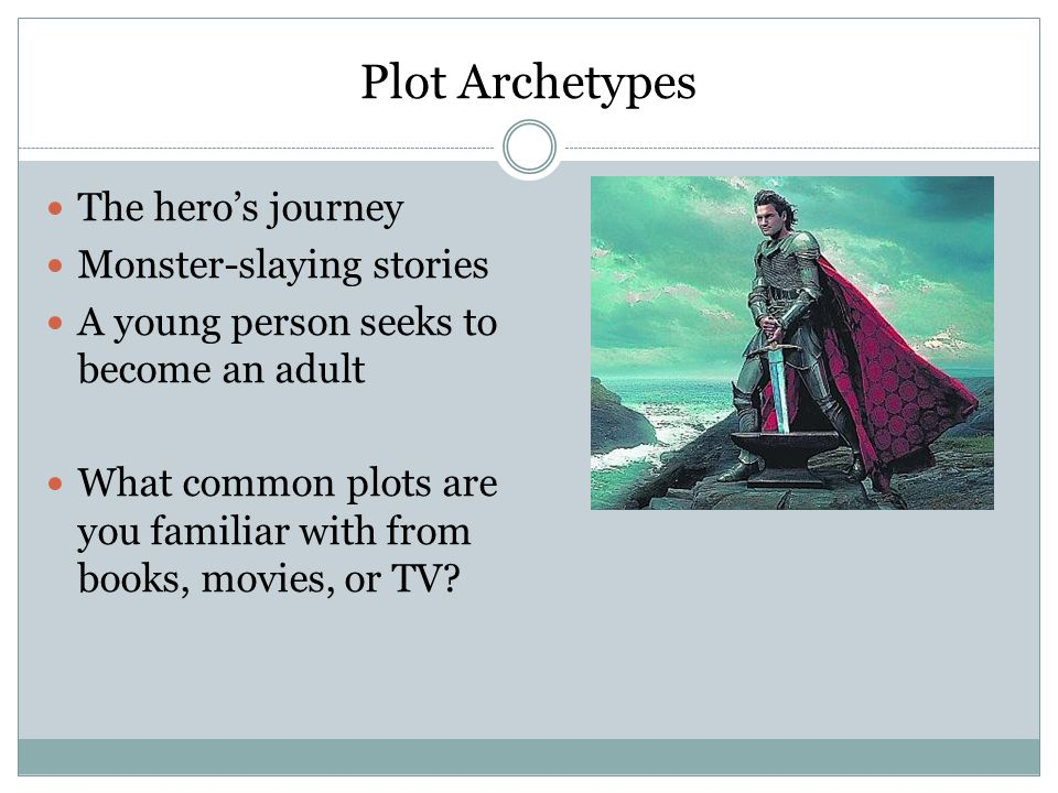 Plot Archetypes The hero's journey Monster-slaying stories A young person seeks to become an adult What common plots are you familiar with from books, movies, or TV
