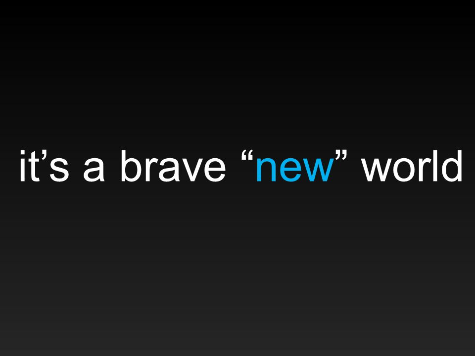 it's a brave new world