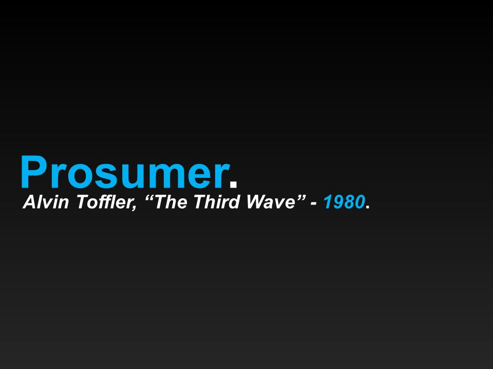 Prosumer. Alvin Toffler, The Third Wave - 1980.