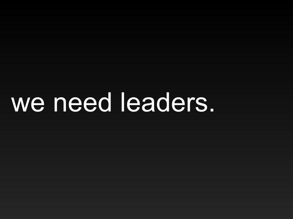 we need leaders.