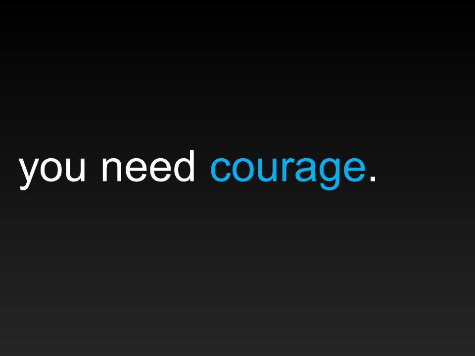 you need courage.