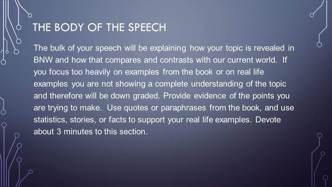 THE BODY OF THE SPEECH The bulk of your speech will be explaining how your topic is revealed in BNW and how that compares and contrasts with our curre