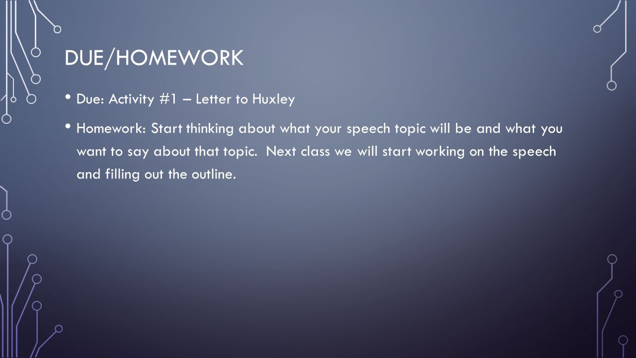 DUE/HOMEWORK Due: Activity #1 – Letter to Huxley Homework: Start thinking about what your speech topic will be and what you want to say about that top