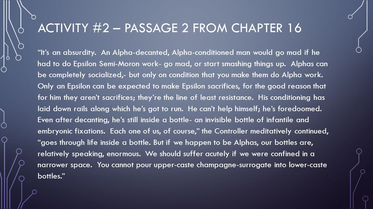 "ACTIVITY #2 – PASSAGE 2 FROM CHAPTER 16 ""It's an absurdity. An Alpha-decanted, Alpha-conditioned man would go mad if he had to do Epsilon Semi-Moron w"