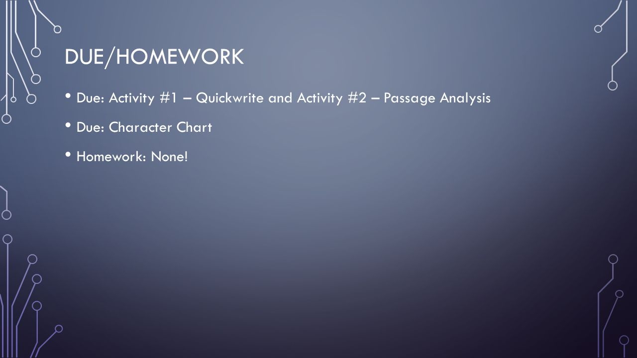 DUE/HOMEWORK Due: Activity #1 – Quickwrite and Activity #2 – Passage Analysis Due: Character Chart Homework: None!