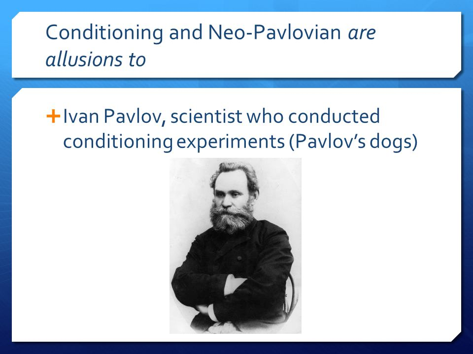 Conditioning and Neo-Pavlovian are allusions to  Ivan Pavlov, scientist who conducted conditioning experiments (Pavlov's dogs)