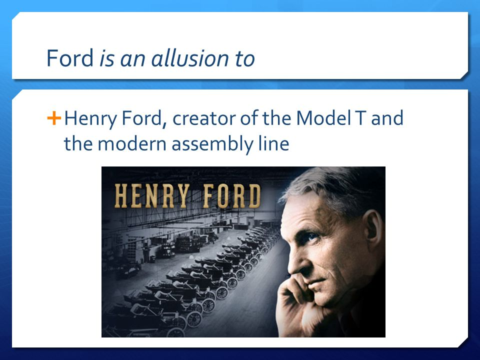 Ford is an allusion to  Henry Ford, creator of the Model T and the modern assembly line