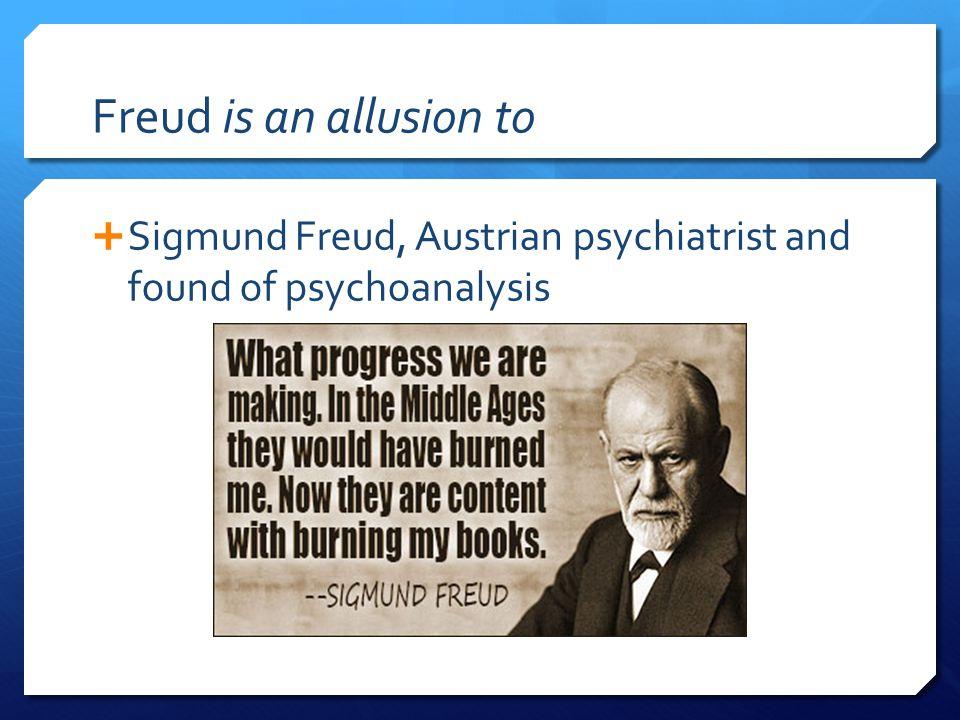Freud is an allusion to  Sigmund Freud, Austrian psychiatrist and found of psychoanalysis