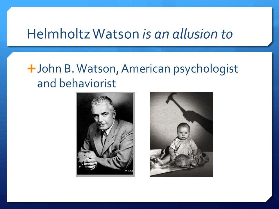 Helmholtz Watson is an allusion to  John B. Watson, American psychologist and behaviorist