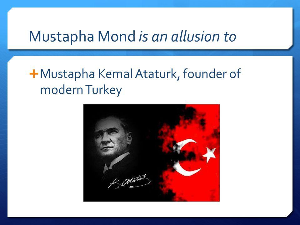 Mustapha Mond is an allusion to  Mustapha Kemal Ataturk, founder of modern Turkey
