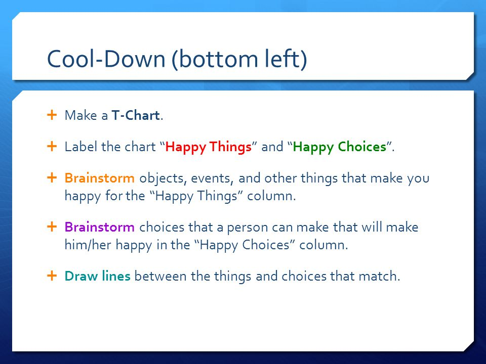Cool-Down (bottom left)  Make a T-Chart.  Label the chart Happy Things and Happy Choices .