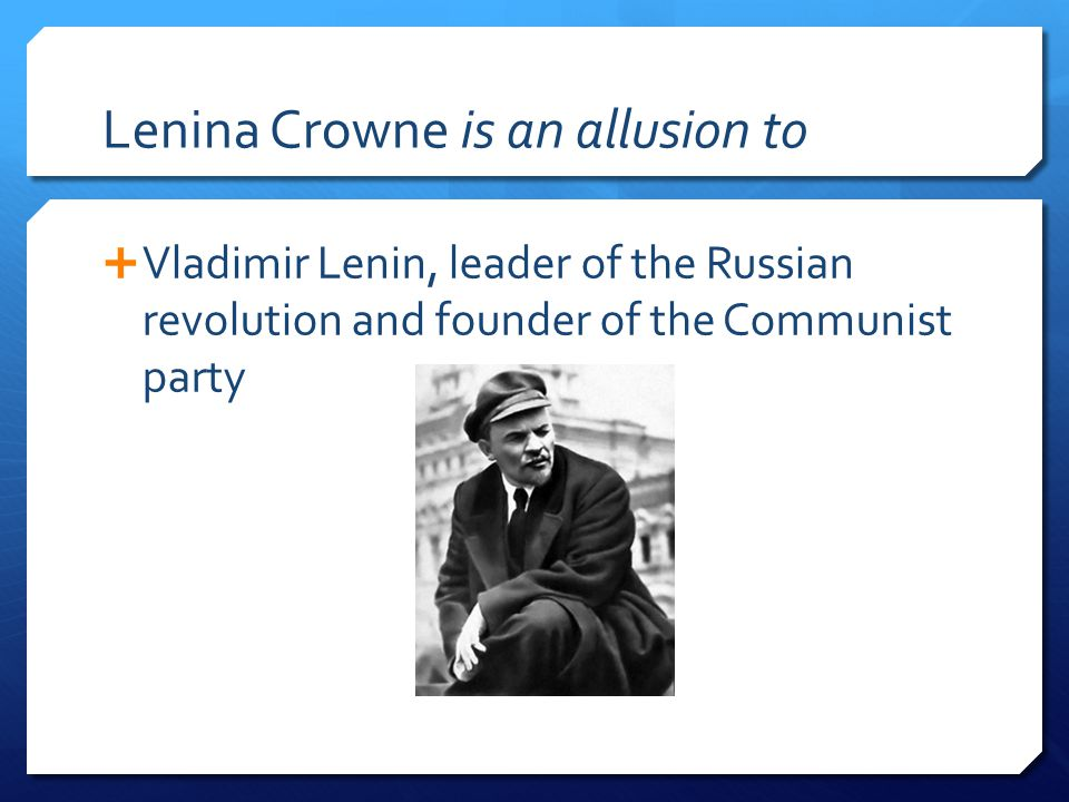 Lenina Crowne is an allusion to  Vladimir Lenin, leader of the Russian revolution and founder of the Communist party