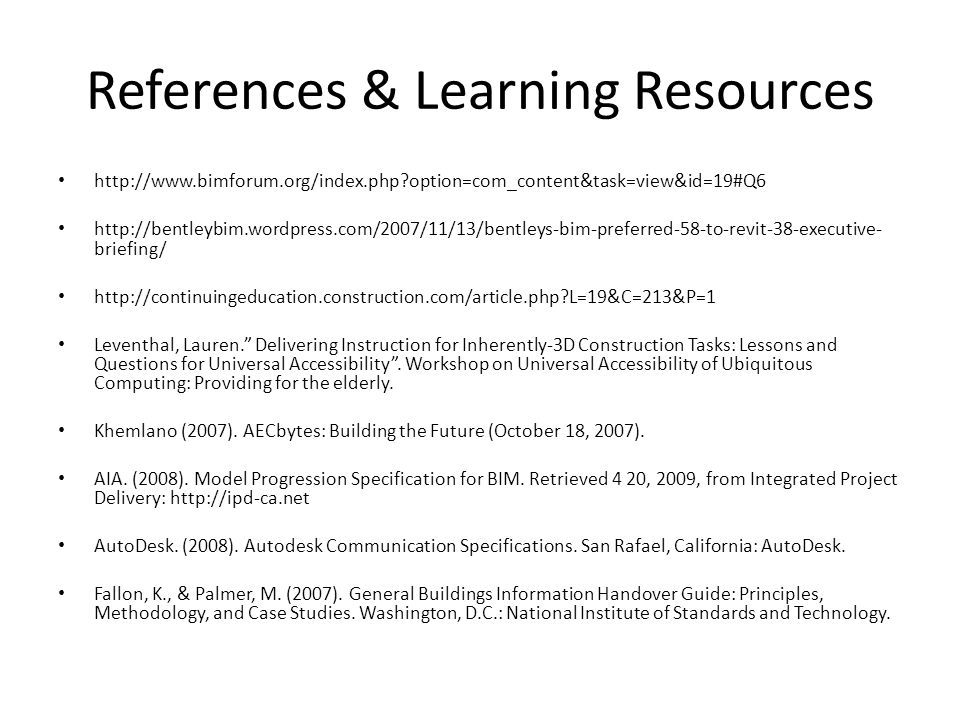 References & Learning Resources http://www.bimforum.org/index.php option=com_content&task=view&id=19#Q6 http://bentleybim.wordpress.com/2007/11/13/bentleys-bim-preferred-58-to-revit-38-executive- briefing/ http://continuingeducation.construction.com/article.php L=19&C=213&P=1 Leventhal, Lauren. Delivering Instruction for Inherently-3D Construction Tasks: Lessons and Questions for Universal Accessibility .