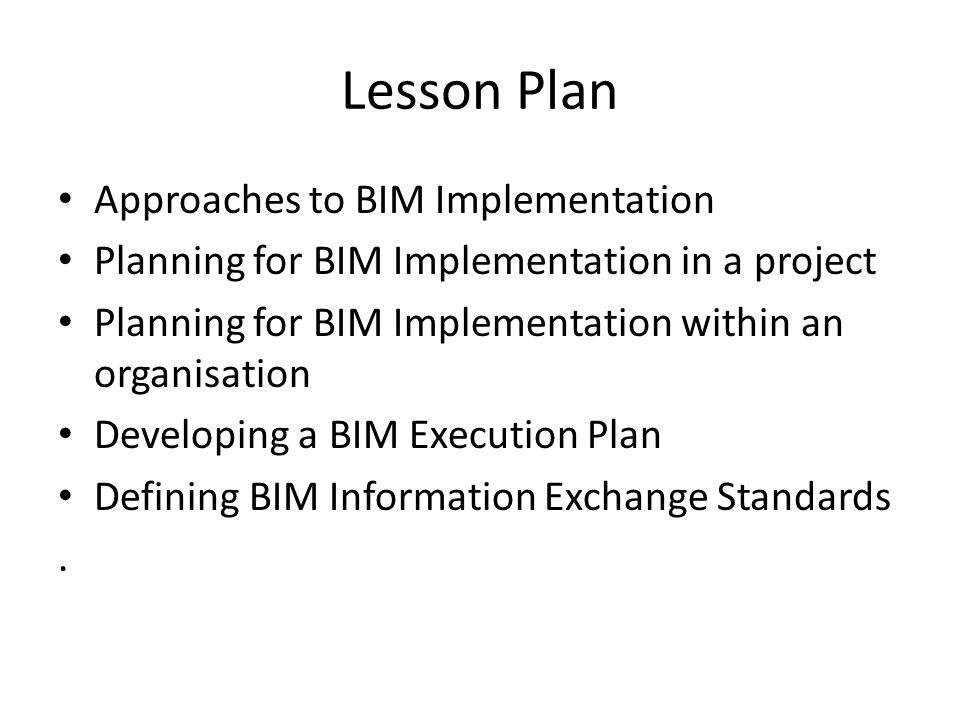 Key Learning Outcomes To understand various approaches to BIM implementation; To understand key factors in planning for BIM implementation in a project; To understand key considerations in BIM adoption within an organisation; To understand the need for high and secondary level process maps in planning for BIM implementation