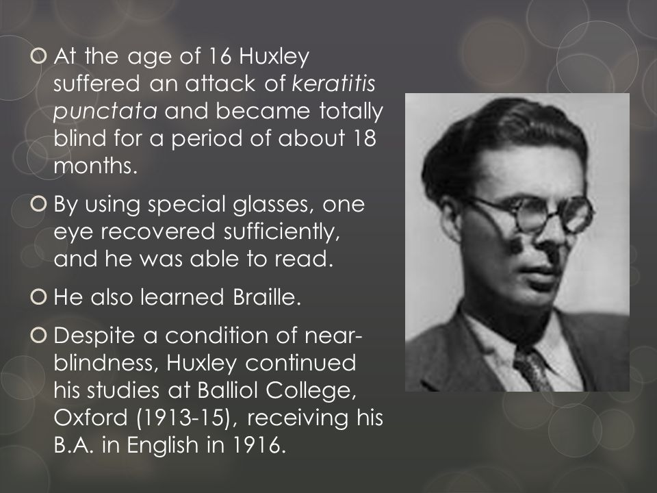  At the age of 16 Huxley suffered an attack of keratitis punctata and became totally blind for a period of about 18 months.