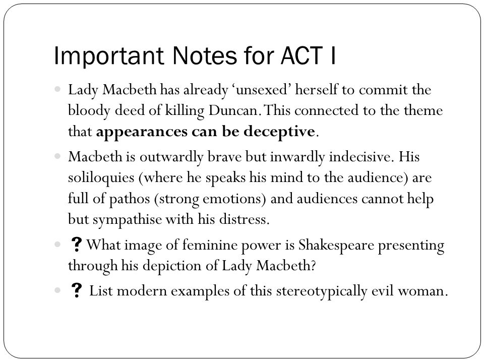 Important Notes for ACT I Lady Macbeth has already 'unsexed' herself to commit the bloody deed of killing Duncan. This connected to the theme that app