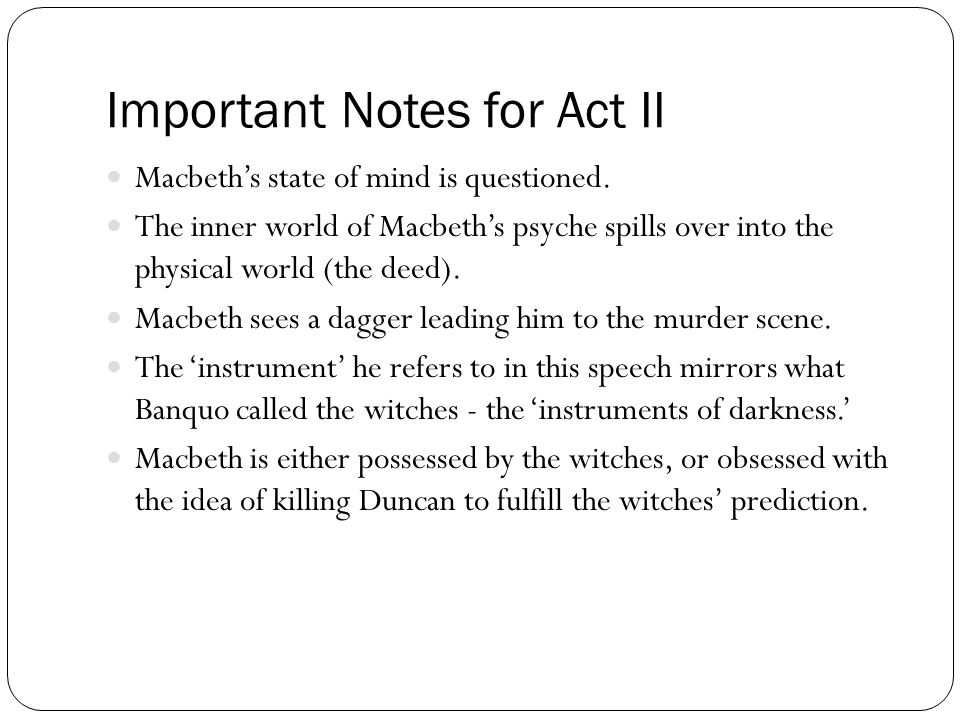 Important Notes for Act II Macbeth's state of mind is questioned. The inner world of Macbeth's psyche spills over into the physical world (the deed).