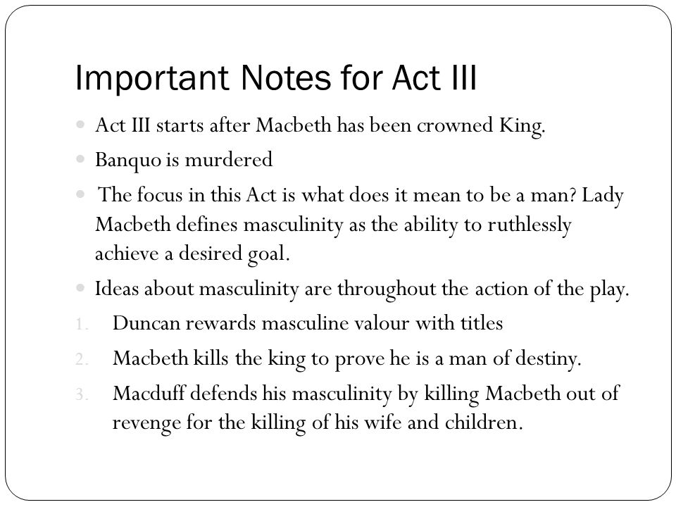 Important Notes for Act III Act III starts after Macbeth has been crowned King. Banquo is murdered The focus in this Act is what does it mean to be a
