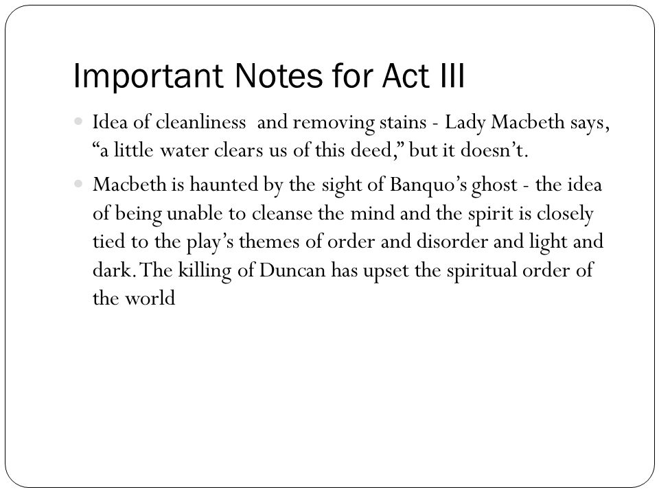 "Important Notes for Act III Idea of cleanliness and removing stains - Lady Macbeth says, ""a little water clears us of this deed,"" but it doesn't. Macb"
