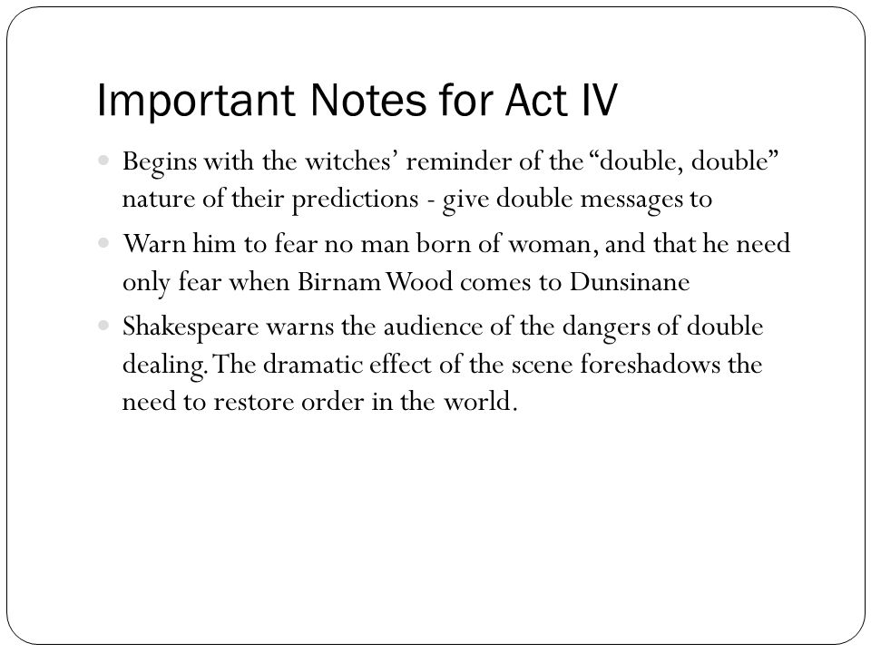 "Important Notes for Act IV Begins with the witches' reminder of the ""double, double"" nature of their predictions - give double messages to Warn him to"