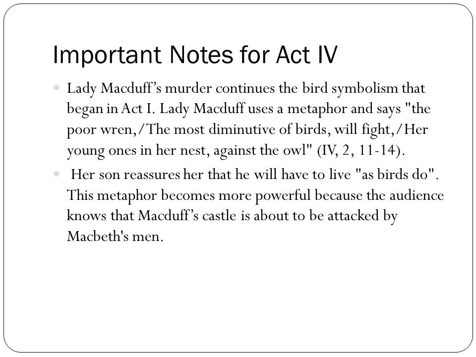 Important Notes for Act IV Lady Macduff's murder continues the bird symbolism that began in Act I. Lady Macduff uses a metaphor and says