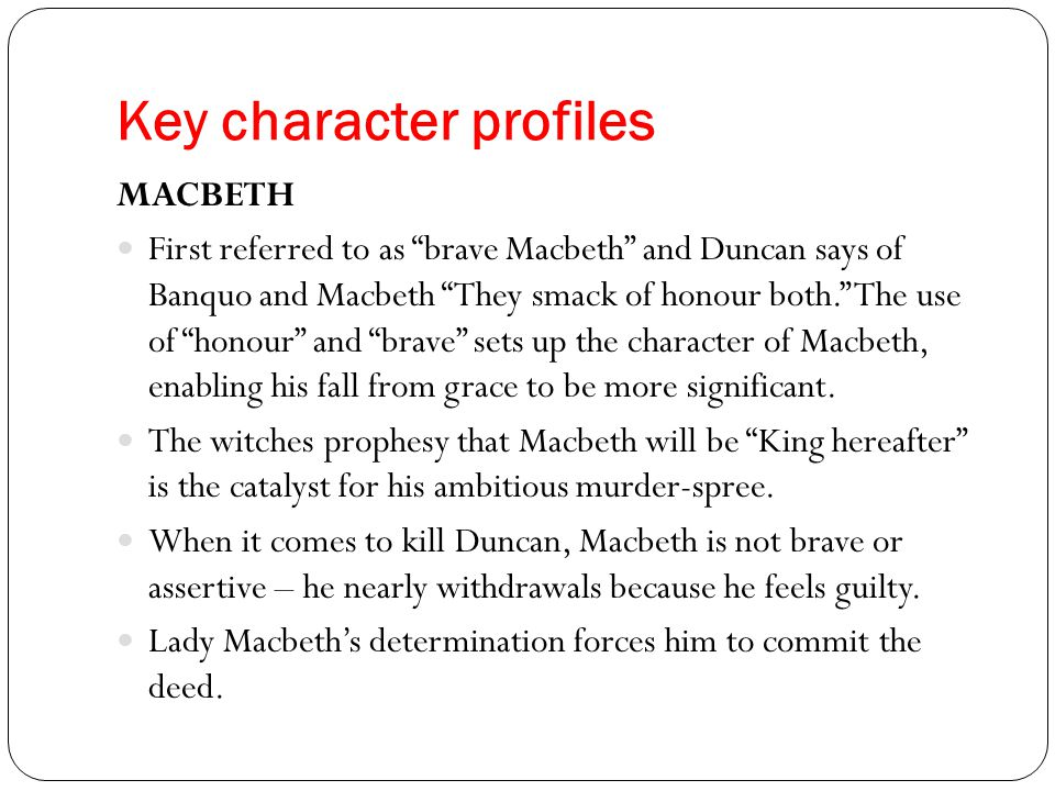"Key character profiles MACBETH First referred to as ""brave Macbeth"" and Duncan says of Banquo and Macbeth ""They smack of honour both."" The use of ""hon"