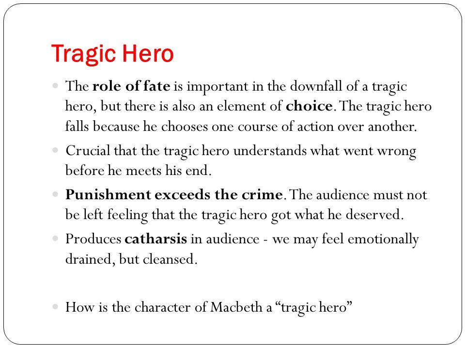 Tragic Hero The role of fate is important in the downfall of a tragic hero, but there is also an element of choice. The tragic hero falls because he c