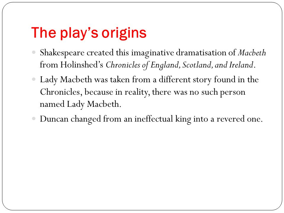 The play's origins The historical Macbeth reigned in Scotland for 17 years, and his rule was mostly peaceful.