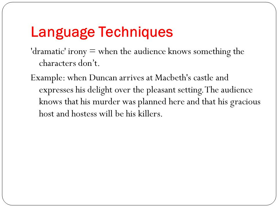 Language Techniques 'dramatic' irony = when the audience knows something the characters don't. Example: when Duncan arrives at Macbeth's castle and ex