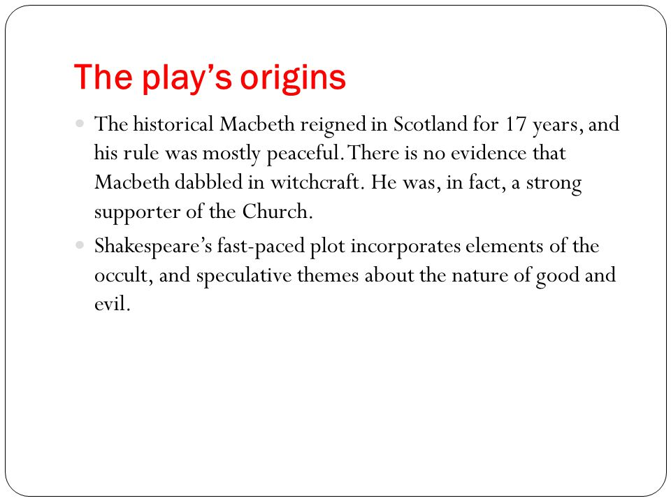 The play's origins The historical Macbeth reigned in Scotland for 17 years, and his rule was mostly peaceful. There is no evidence that Macbeth dabble
