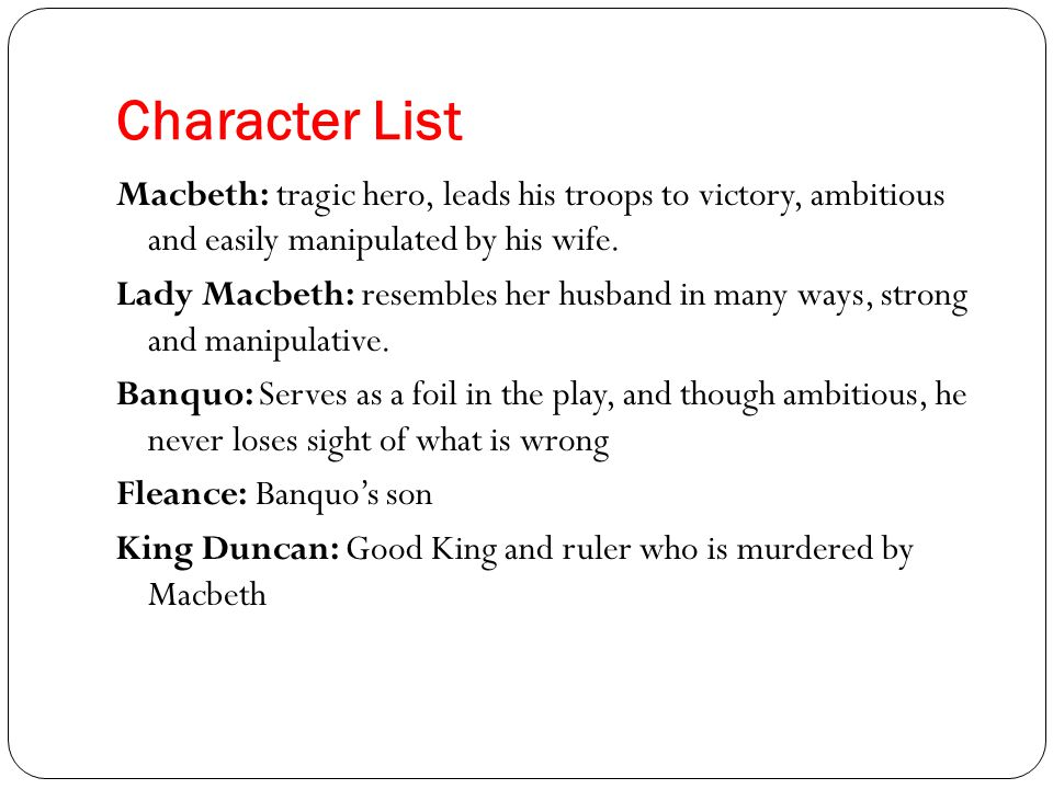 Character List Malcolm and Donalbain: The King's sons who flee after his murder but are the rightful heirs to the throne Macduff: Symbolises the opposite of Macbeth – he is good and honest.