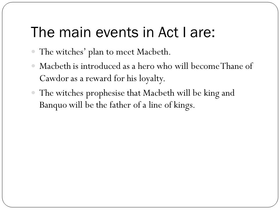 The main events in Act I are: The witches' plan to meet Macbeth. Macbeth is introduced as a hero who will become Thane of Cawdor as a reward for his l