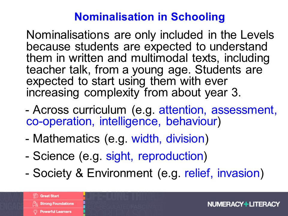 Faculty of Edit this on the Slide MasterThe University of Adelaide Nominalisation in Schooling Nominalisations are only included in the Levels because students are expected to understand them in written and multimodal texts, including teacher talk, from a young age.