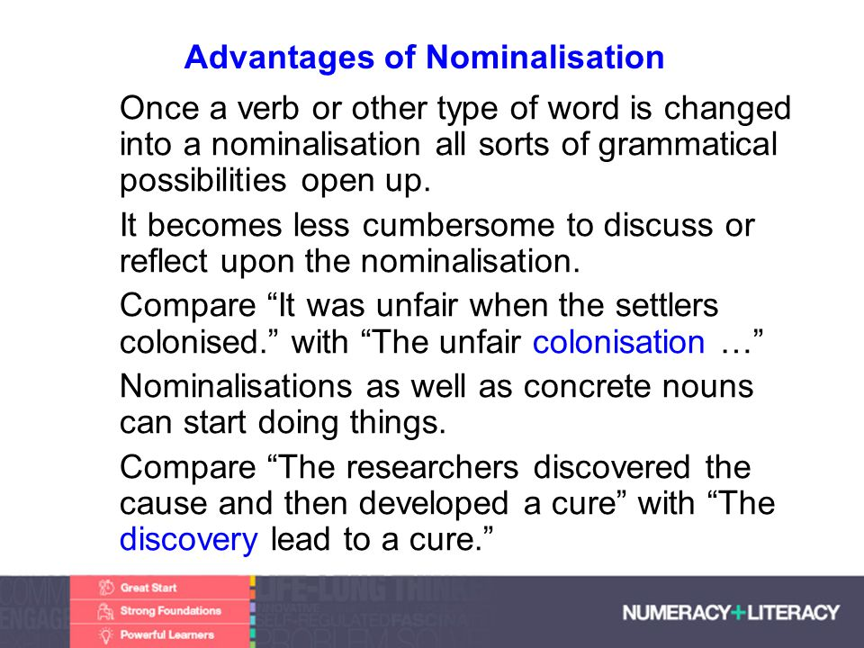 Faculty of Edit this on the Slide MasterThe University of Adelaide Advantages of Nominalisation Once a verb or other type of word is changed into a nominalisation all sorts of grammatical possibilities open up.