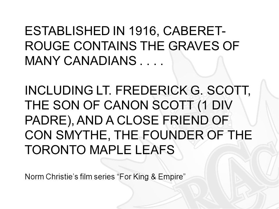 ESTABLISHED IN 1916, CABERET- ROUGE CONTAINS THE GRAVES OF MANY CANADIANS.... INCLUDING LT. FREDERICK G. SCOTT, THE SON OF CANON SCOTT (1 DIV PADRE),