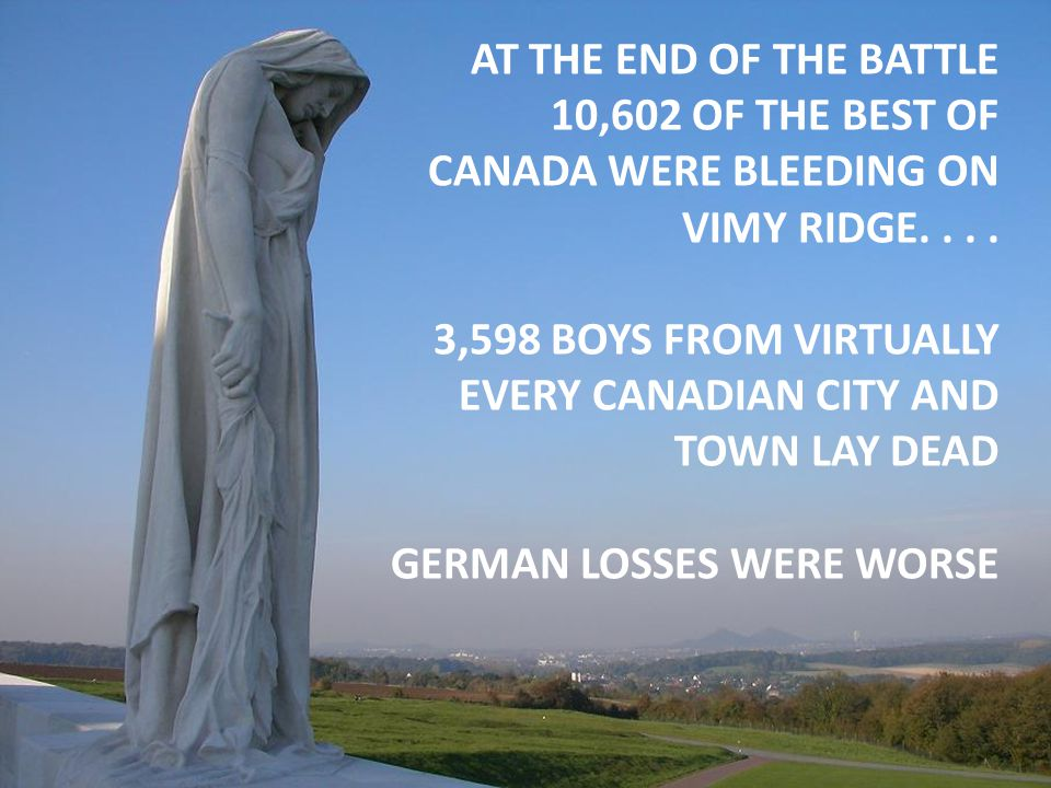 AT THE END OF THE BATTLE 10,602 OF THE BEST OF CANADA WERE BLEEDING ON VIMY RIDGE.... 3,598 BOYS FROM VIRTUALLY EVERY CANADIAN CITY AND TOWN LAY DEAD