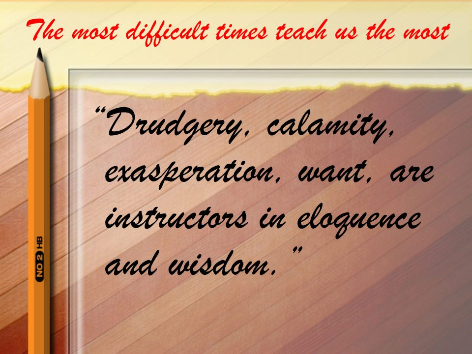 The most difficult times teach us the most Drudgery, calamity, exasperation, want, are instructors in eloquence and wisdom.