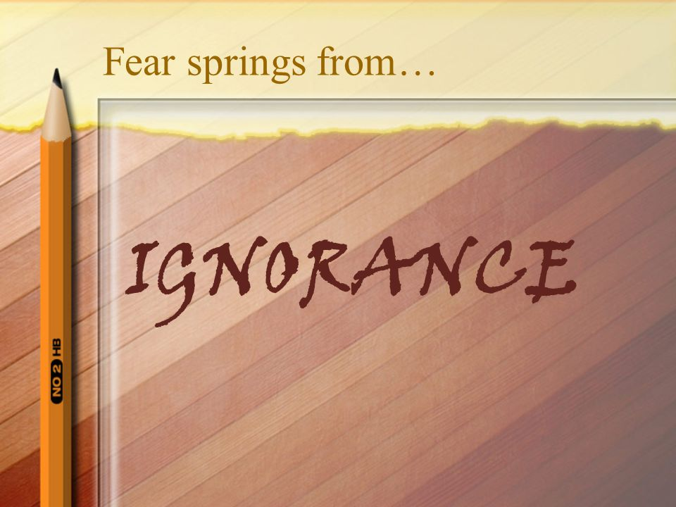 Fear springs from… IGNORANCE