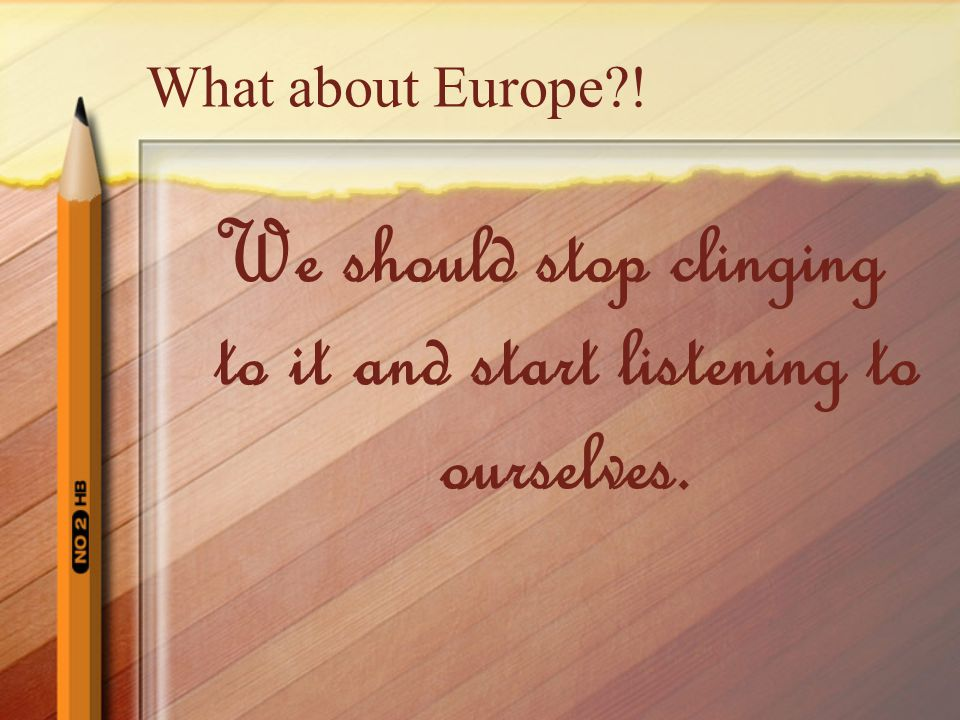 What about Europe ! We should stop clinging to it and start listening to ourselves.