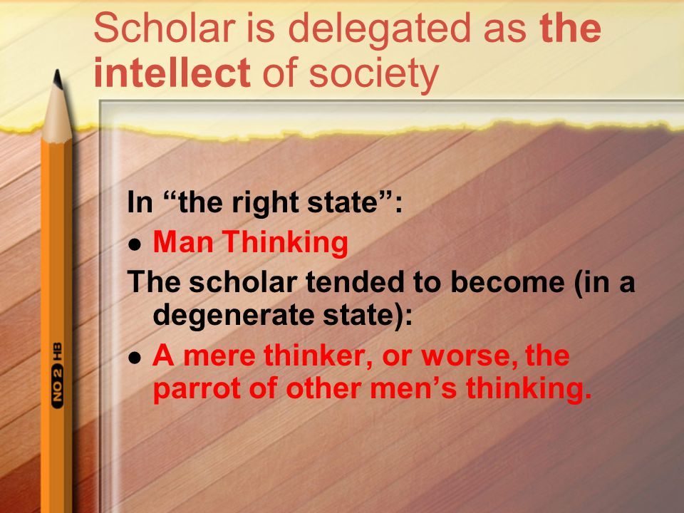 Scholar is delegated as the intellect of society In the right state : Man Thinking The scholar tended to become (in a degenerate state): A mere thinker, or worse, the parrot of other men's thinking.