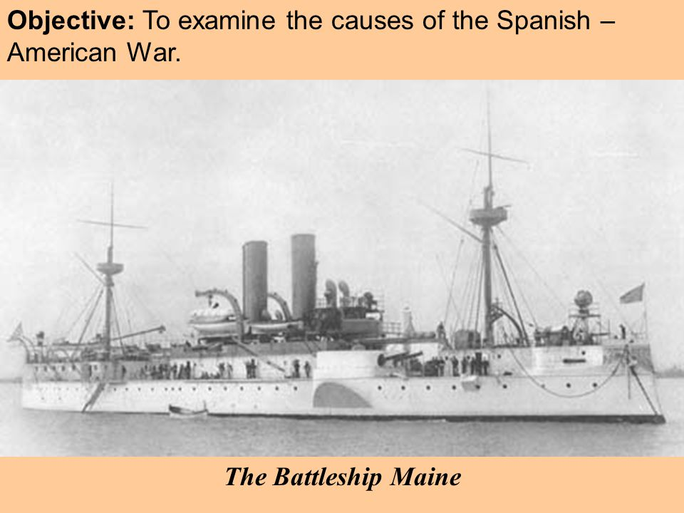 Objective: To examine the causes of the Spanish – American War. The Battleship Maine