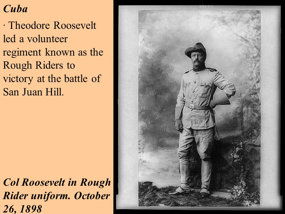 · Theodore Roosevelt led a volunteer regiment known as the Rough Riders to victory at the battle of San Juan Hill.