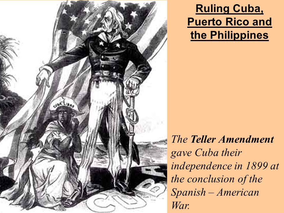 Ruling Cuba, Puerto Rico and the Philippines Ruling Cuba The Teller Amendment gave Cuba their independence in 1899 at the conclusion of the Spanish – American War.