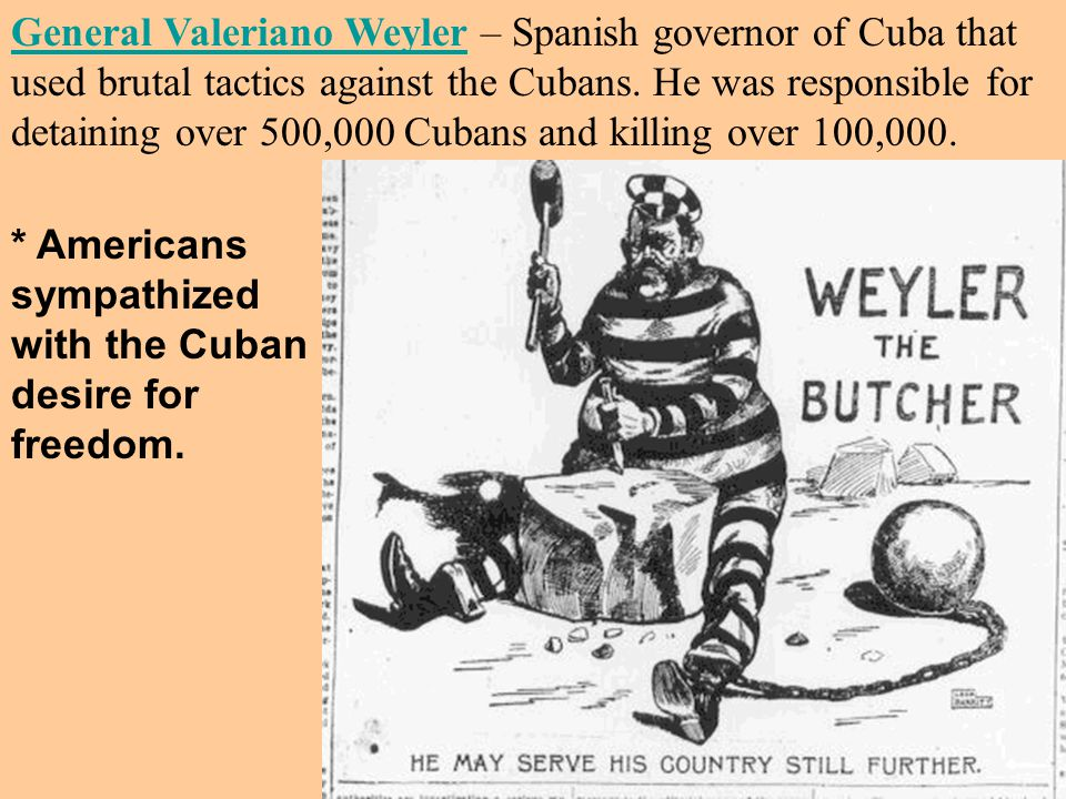 General Valeriano WeylerGeneral Valeriano Weyler – Spanish governor of Cuba that used brutal tactics against the Cubans.