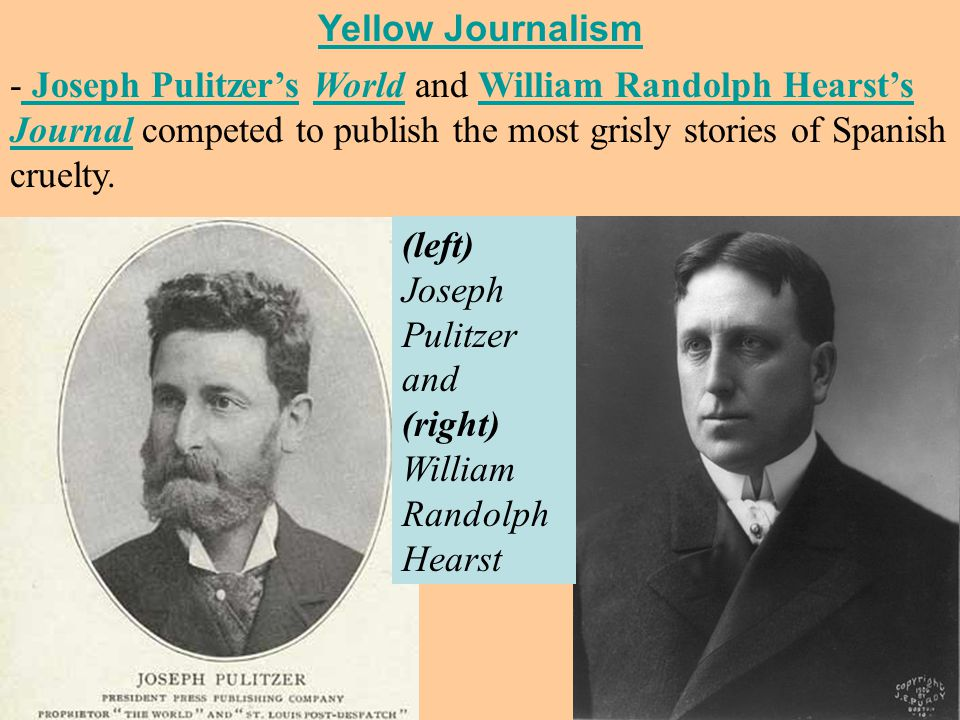 - Joseph Pulitzer's World and William Randolph Hearst's Journal competed to publish the most grisly stories of Spanish cruelty.