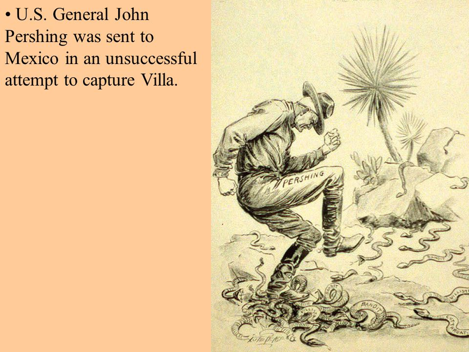 U.S. General John Pershing was sent to Mexico in an unsuccessful attempt to capture Villa.