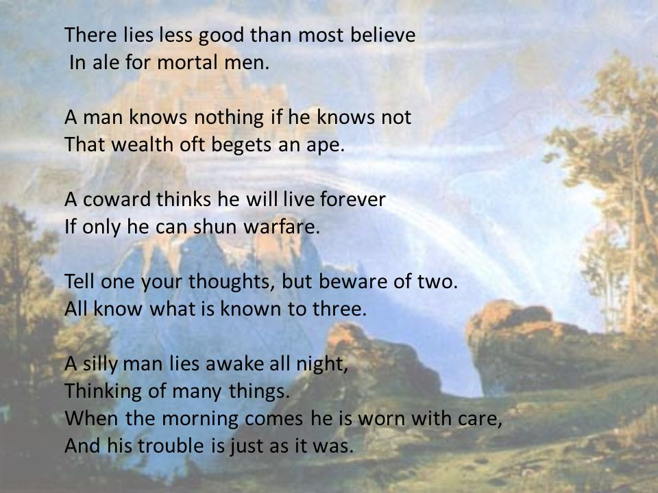 There lies less good than most believe In ale for mortal men. A man knows nothing if he knows not That wealth oft begets an ape. A coward thinks he wi