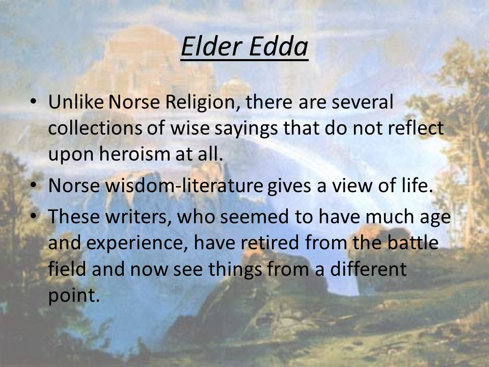 Elder Edda Unlike Norse Religion, there are several collections of wise sayings that do not reflect upon heroism at all. Norse wisdom-literature gives