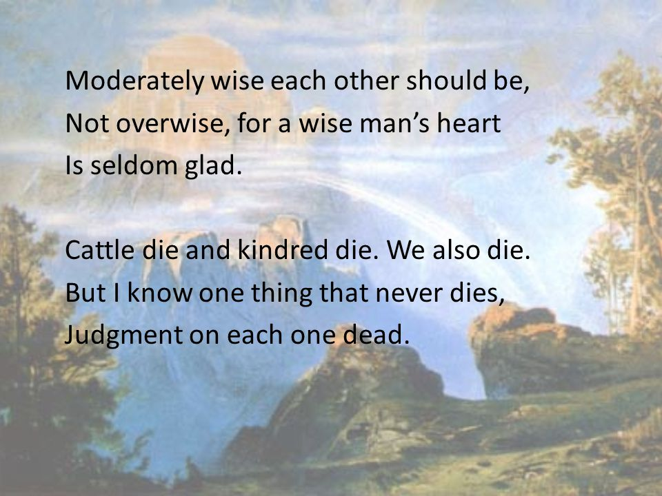 Moderately wise each other should be, Not overwise, for a wise man's heart Is seldom glad. Cattle die and kindred die. We also die. But I know one thi