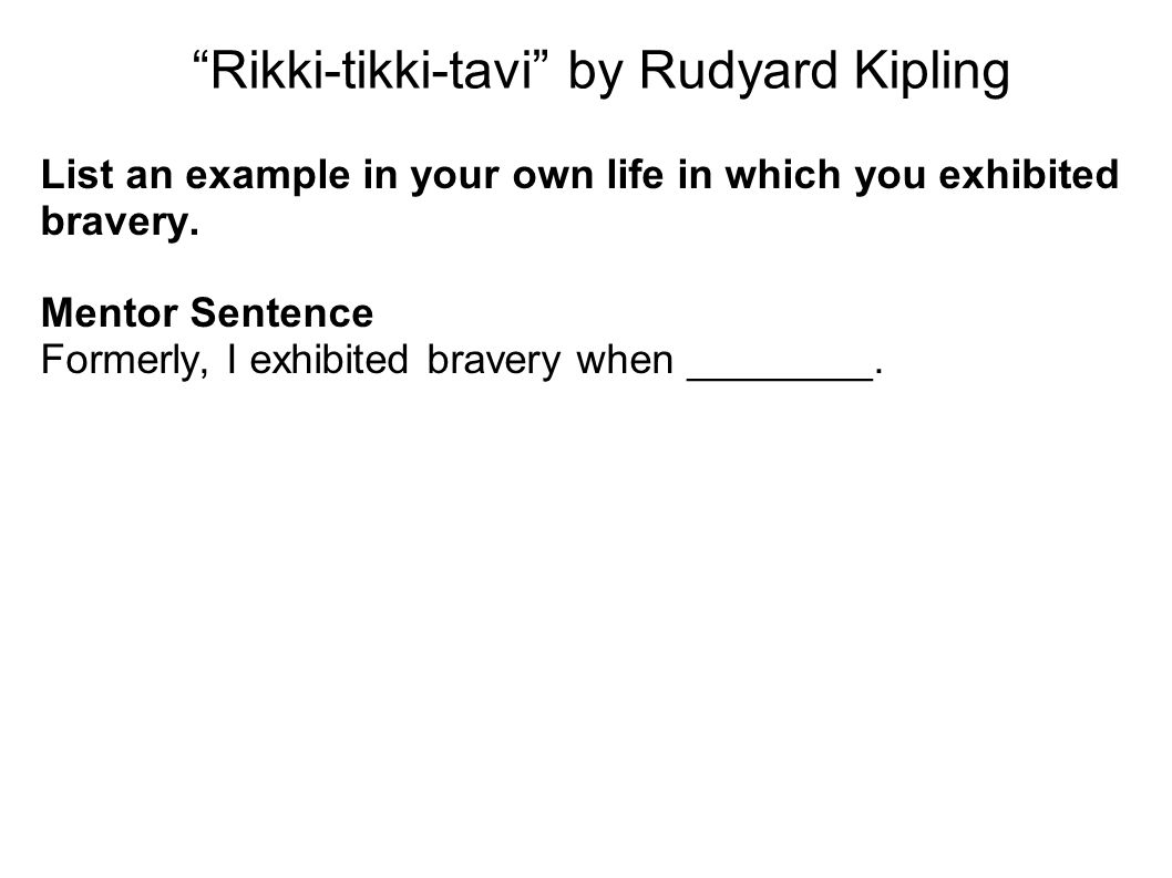 """Rikki-tikki-tavi"" by Rudyard Kipling List an example in your own life in which you exhibited bravery. Mentor Sentence Formerly, I exhibited bravery w"
